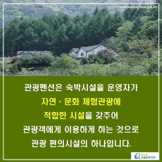 관광펜션은 숙박시설을 운영자가 자연ㆍ문화 체험관광에 적합한 시설을 갖추어 관광객에게 이용하게 하는 것으로 관광 편의시설의 하나입니다.